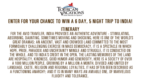 Enter for your chance to win a 6 Day, 5 Night trip to India! Itinerary For the avid traveler, India provides an authentic adventure - stimulating, absorbing, daunting, sometimes moving and shocking.Here is one of the world's great dramas; an ancient, vast and crowded land committed to the most formidably challenging exercise in mass democracy. It is a spectacle in which hope, pride, paradox and uncertainty mingle and struggle. It is conducted on the whole, and to India's credit in the open. The lasting memories of the land are hospitality, kindness, good humor and generosity. Here is a society of over a 1000 million people, growing by a million a month, divided and united by language, caste, religion and regional loyalties. It has often been described as a functioning anarchy; and it is in many ways an amiable one, of marvelous fluidity and tolerance.