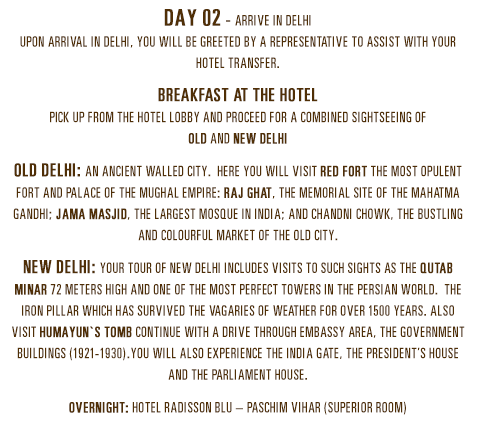 Day 02 - Arrive in DelhiUpon arrival in Delhi, you will be greeted by a representative to assist with your hotel transfer. Breakfast at the hotelPick up from the hotel lobby and proceed for a combined sightseeing of Old and New Delhi. Old Delhi: An ancient walled city.  Here you will visit Red Fort the most opulent Fort and Palace of the Mughal Empire: Raj Ghat, the memorial site of the Mahatma Gandhi; Jama Masjid, the largest mosque in India; and Chandni Chowk, the bustling and colourful market of the old city. New Delhi: Your tour of New Delhi includes visits to such sights as the Qutab Minar 72 meters high and one of the most perfect towers in the Persian world.  The Iron Pillar which has survived the vagaries of weather for over 1500 years. Also visit Humayun`s Tomb Continue with a drive through Embassy area, the Government buildings 1921-1930)You will also experience the India Gate, the President's House and the Parliament House. Overnight: Hotel Radisson Blu – Paschim Vihar (Superior room)
