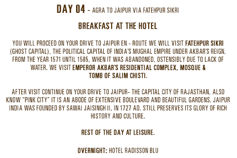 """Day 04 - Agra to Jaipur via Fatehpur Sikri. Breakfast at the hotel. You will proceed on your drive to Jaipur en - route we will visit Fatehpur Sikri (Ghost Capital), the political capital of India's Mughal Empire under Akbar's reign, from the year 1571 until 1585, when it was abandoned, ostensibly due to lack of water. We visit Emperor Akbar's Residential complex, Mosque & Tomb of Salim Chisti.After visit continue on your drive to Jaipur- the capital city of Rajasthan, also know """"Pink city"""" it is an abode of extensive boulevard and beautiful gardens. Jaipur India was founded by Sawai Jaisingh II, in 1727 AD, still preserves its glory of rich history and culture. Rest of the day at leisure. Overnight: Hotel Radisson Blu"""