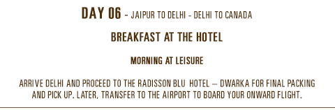 Day 06 - Jaipur to Delhi - Delhi to Canada. breakfast at the hotel. Morning at leisure. Arrive Delhi and proceed to the Radisson Blu  Hotel – Dwarka for final packing and pick up.Later, transfer to the airport to board your onward flight.