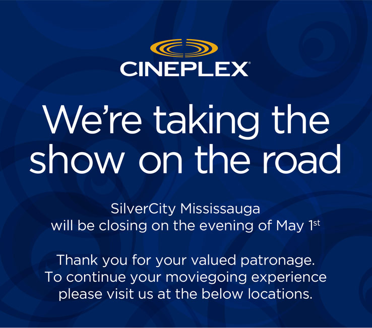 We're taking the show on the road. SilverCity Mississauga will be closing on the evening of May 1st. Thank you for your valued patronage. To continue your moviegoing experience please visit us at the below locations.